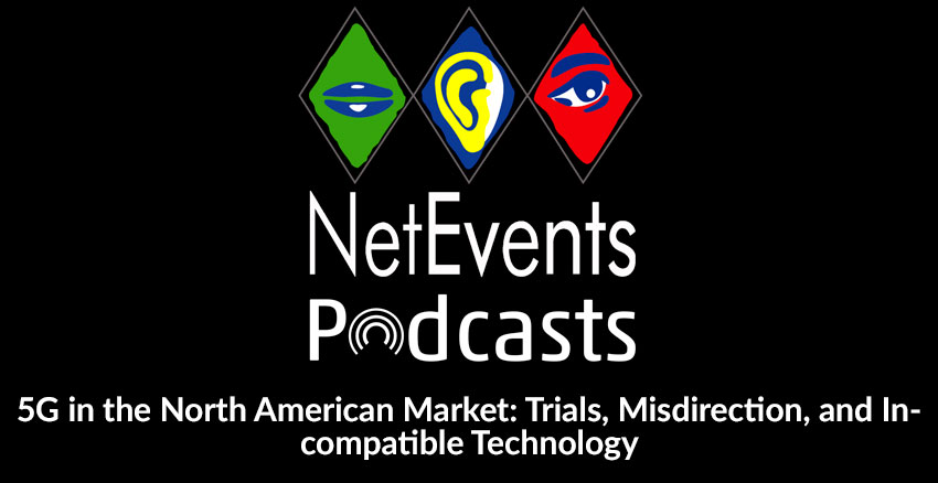 NetEvents PodCasts - 5G in the North American Market: Trials, Misdirection, and Incompatible Technology