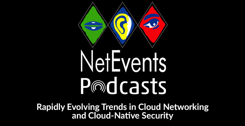 NetEvents PodCasts - Rapidly Evolving Trends in Cloud Networking and Cloud-Native Security