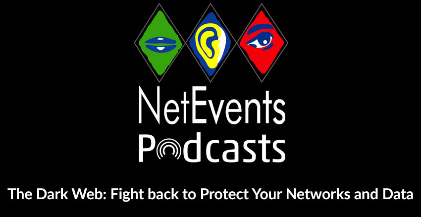 NetEvents PodCasts - The Dark Web: Fight back to Protect Your Networks and Data