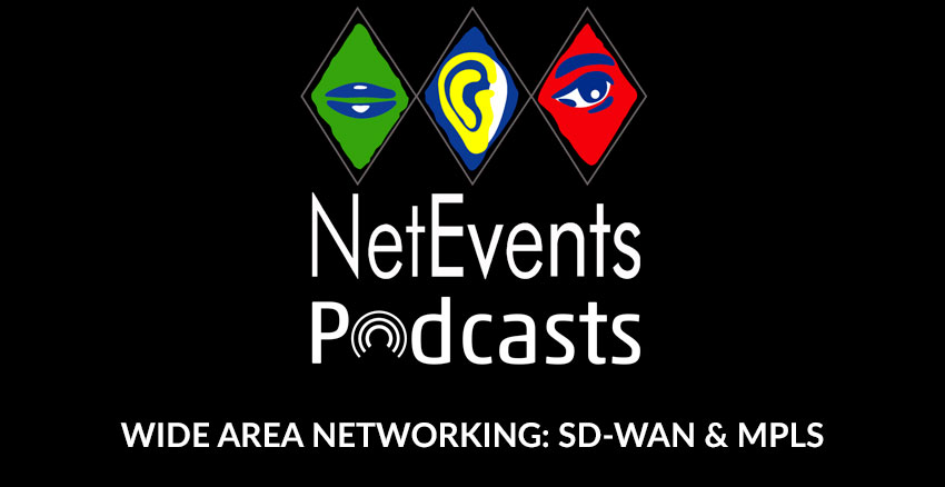 NetEvents PodCasts - Wide Area Networking: As the Technology Players Mature, What's Happening with SD-WAN and MPLS?